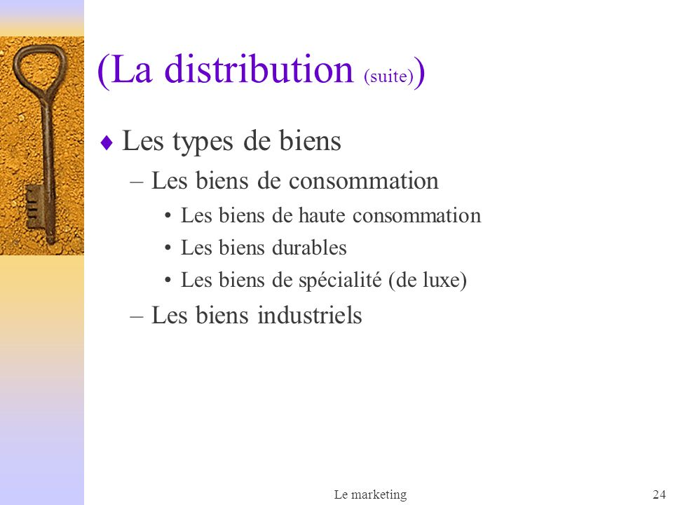 Le marketing24 (La distribution (suite) ) Les types de biens –Les biens de consommation Les biens de haute consommation Les biens durables Les biens de spécialité (de luxe) –Les biens industriels