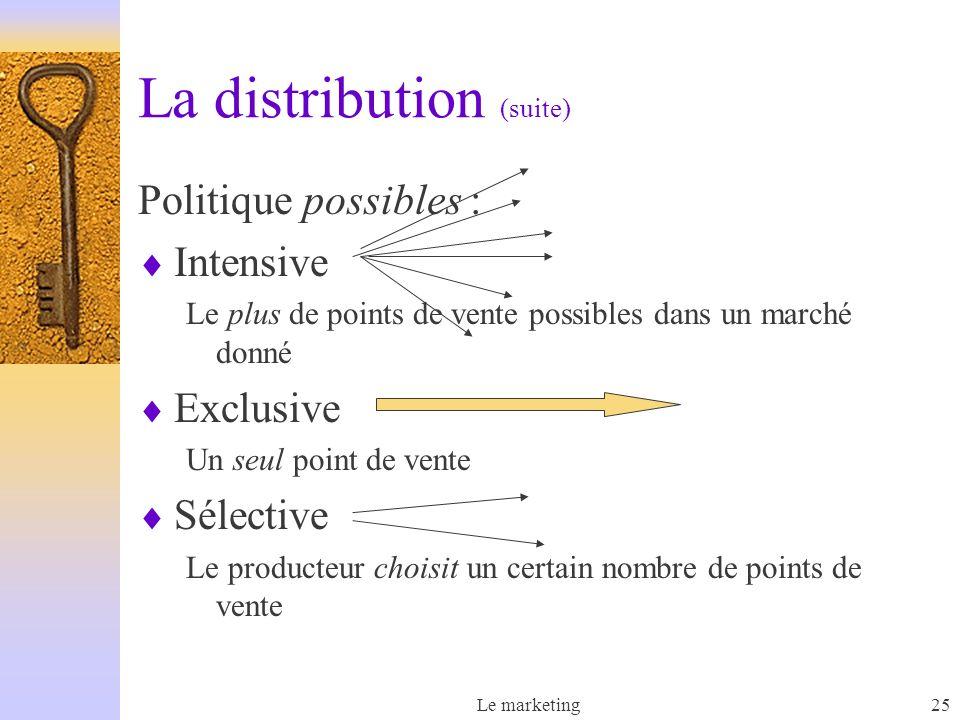 Le marketing25 La distribution (suite) Politique possibles : Intensive Le plus de points de vente possibles dans un marché donné Exclusive Un seul poi
