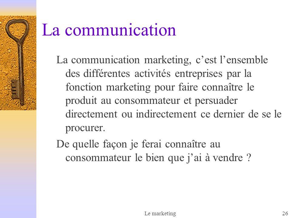 Le marketing26 La communication La communication marketing, cest lensemble des différentes activités entreprises par la fonction marketing pour faire connaître le produit au consommateur et persuader directement ou indirectement ce dernier de se le procurer.