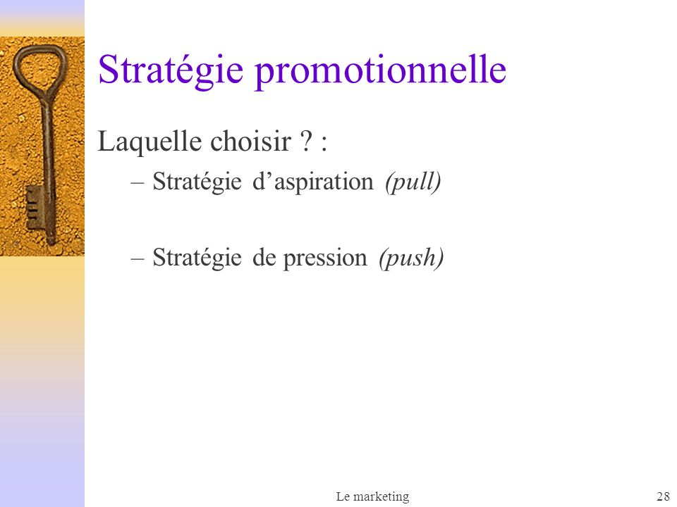 Le marketing28 Stratégie promotionnelle Laquelle choisir ? : –Stratégie daspiration (pull) –Stratégie de pression (push)