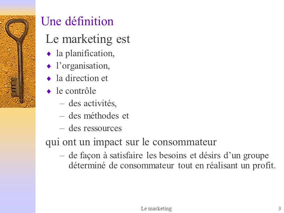 Le marketing3 Une définition Le marketing est la planification, lorganisation, la direction et le contrôle –des activités, –des méthodes et –des ressources qui ont un impact sur le consommateur –de façon à satisfaire les besoins et désirs dun groupe déterminé de consommateur tout en réalisant un profit.