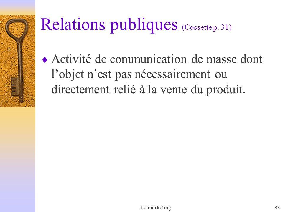 Le marketing33 Relations publiques (Cossette p. 31) Activité de communication de masse dont lobjet nest pas nécessairement ou directement relié à la v