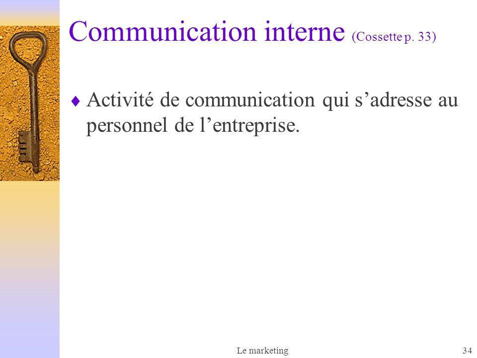 Le marketing34 Communication interne (Cossette p. 33) Activité de communication qui sadresse au personnel de lentreprise.