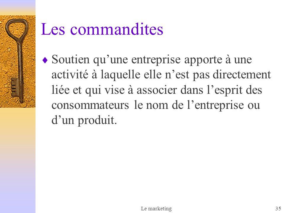 Le marketing35 Les commandites Soutien quune entreprise apporte à une activité à laquelle elle nest pas directement liée et qui vise à associer dans lesprit des consommateurs le nom de lentreprise ou dun produit.