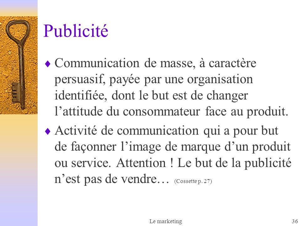 Le marketing36 Publicité Communication de masse, à caractère persuasif, payée par une organisation identifiée, dont le but est de changer lattitude du consommateur face au produit.