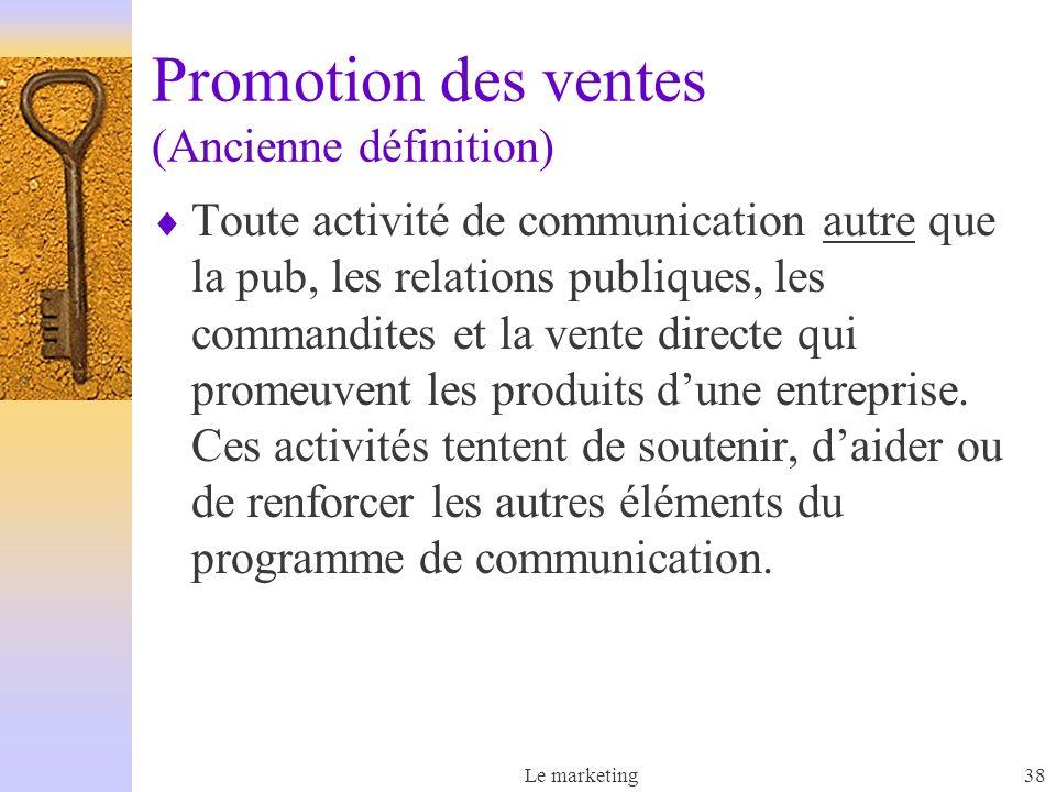 Le marketing38 Promotion des ventes (Ancienne définition) Toute activité de communication autre que la pub, les relations publiques, les commandites et la vente directe qui promeuvent les produits dune entreprise.