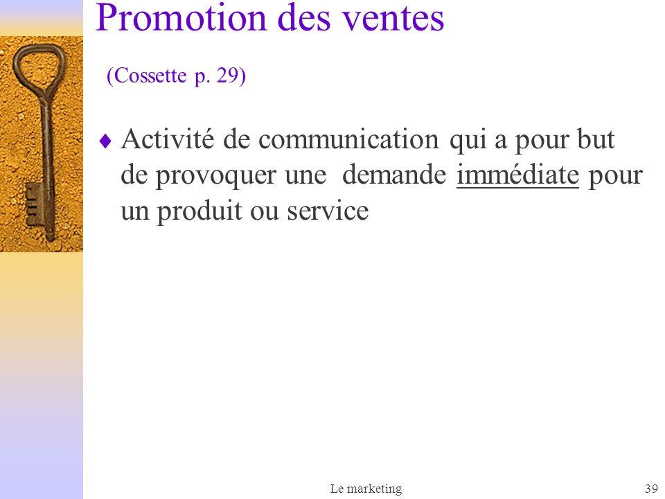 Le marketing39 Promotion des ventes (Cossette p. 29) Activité de communication qui a pour but de provoquer une demande immédiate pour un produit ou se