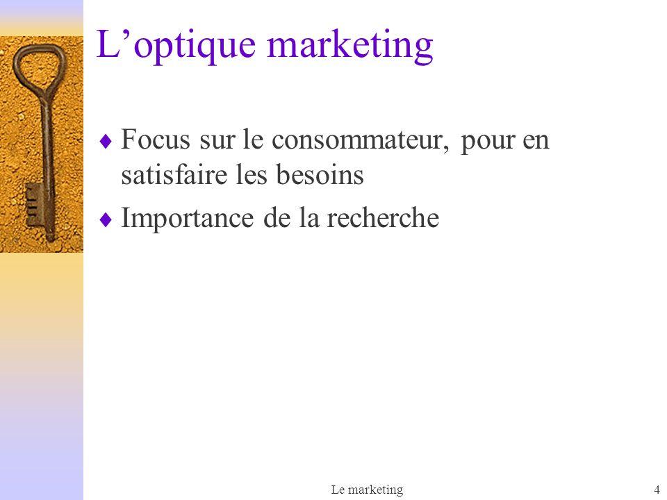 Le marketing4 Loptique marketing Focus sur le consommateur, pour en satisfaire les besoins Importance de la recherche
