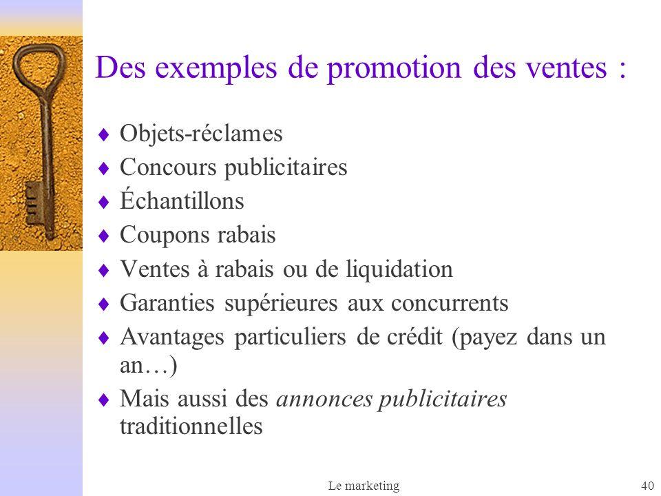 Le marketing40 Des exemples de promotion des ventes : Objets-réclames Concours publicitaires Échantillons Coupons rabais Ventes à rabais ou de liquida