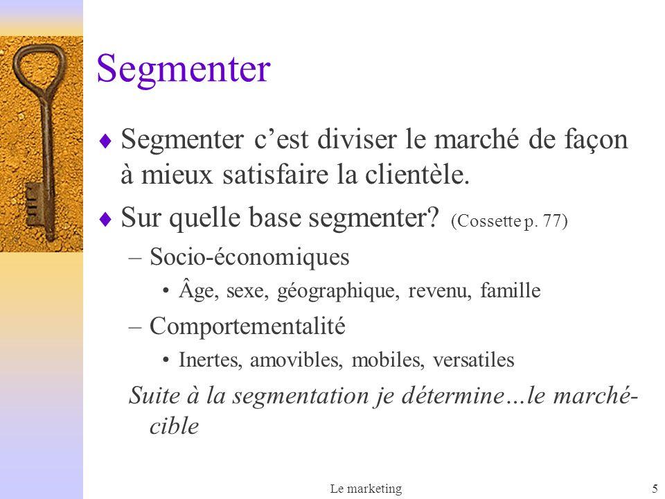 Le marketing5 Segmenter Segmenter cest diviser le marché de façon à mieux satisfaire la clientèle. Sur quelle base segmenter? (Cossette p. 77) –Socio-