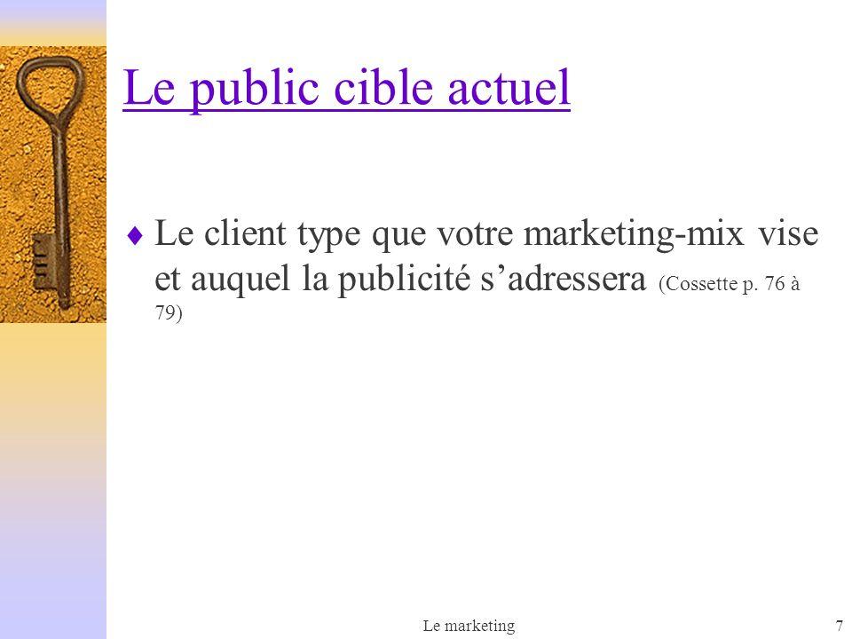 Le marketing7 Le public cible actuel Le client type que votre marketing-mix vise et auquel la publicité sadressera (Cossette p.