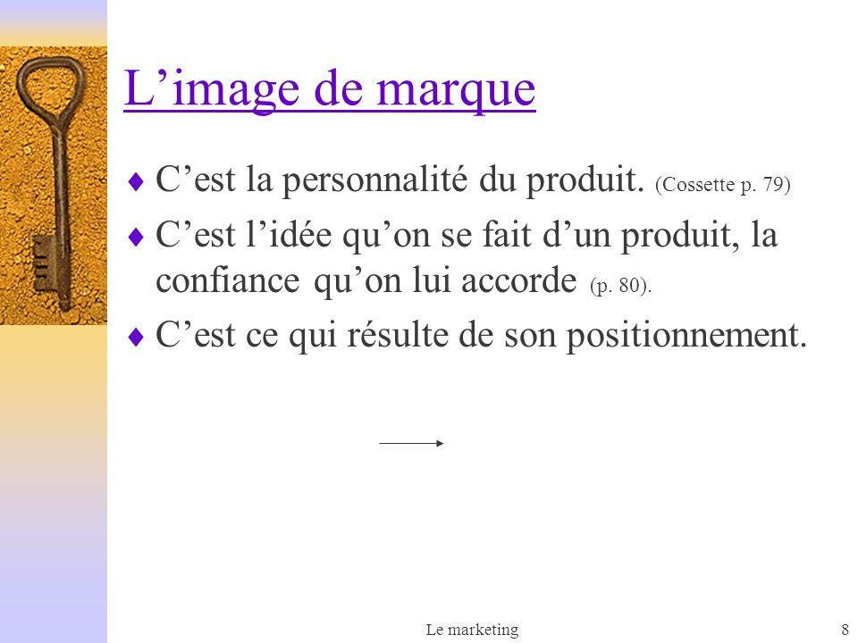 Le marketing8 Limage de marque Cest la personnalité du produit. (Cossette p. 79) Cest lidée quon se fait dun produit, la confiance quon lui accorde (p