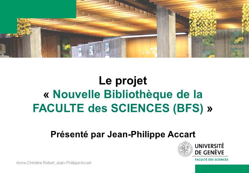 Anne-Christine Robert, Jean-Philippe Accart Le projet « Nouvelle Bibliothèque de la FACULTE des SCIENCES (BFS) » Présenté par Jean-Philippe Accart