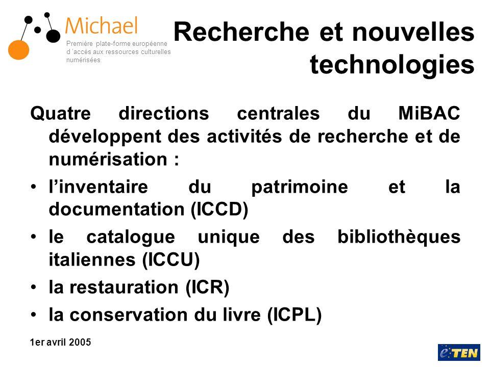 Première plate-forme européenne d accès aux ressources culturelles numérisées 1er avril 2005 Recherche et nouvelles technologies Quatre directions centrales du MiBAC développent des activités de recherche et de numérisation : linventaire du patrimoine et la documentation (ICCD) le catalogue unique des bibliothèques italiennes (ICCU) la restauration (ICR) la conservation du livre (ICPL)
