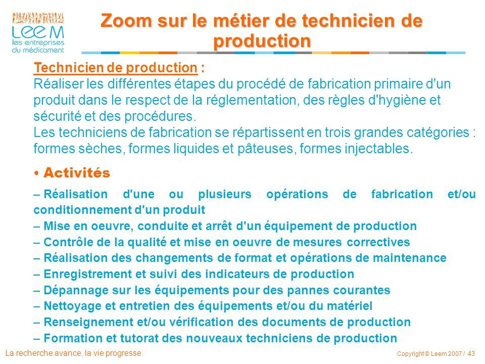La recherche avance, la vie progresse. Copyright © Leem 2007 / 43 Technicien de production : Réaliser les différentes étapes du procédé de fabrication
