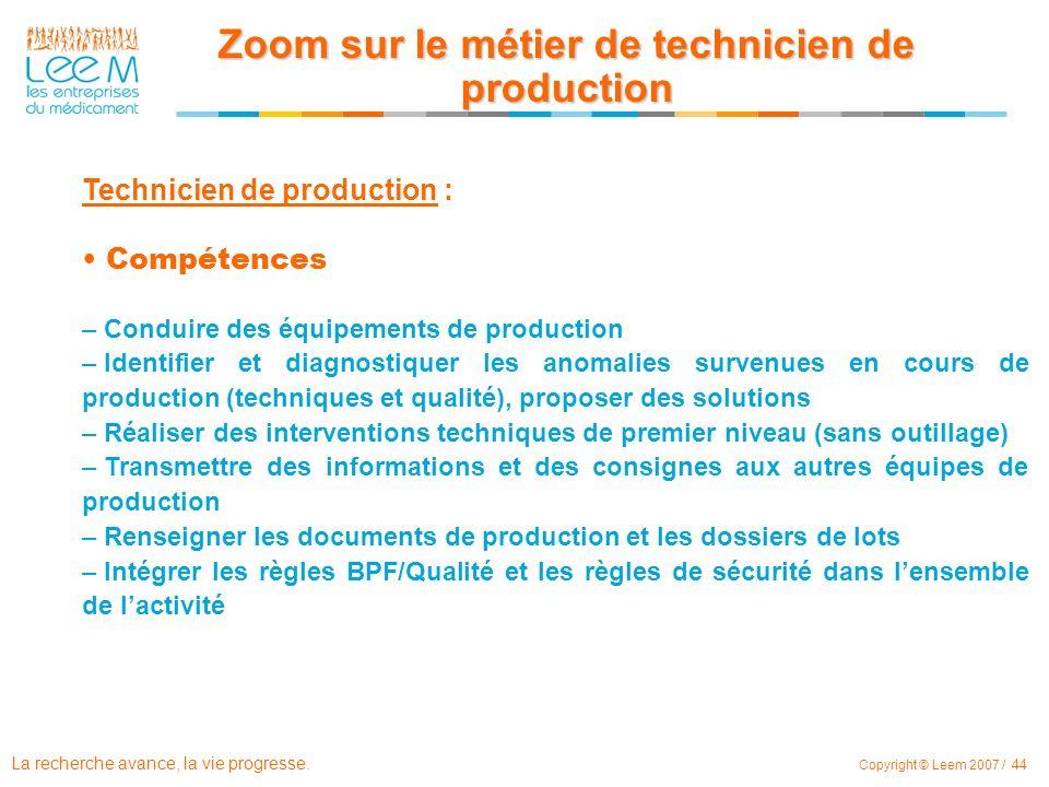 La recherche avance, la vie progresse. Copyright © Leem 2007 / 44 Technicien de production : Compétences – – Conduire des équipements de production –