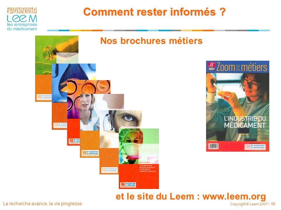 La recherche avance, la vie progresse. Copyright © Leem 2007 / 56 Comment rester informés ? Nos brochures métiers et le site du Leem : www.leem.org