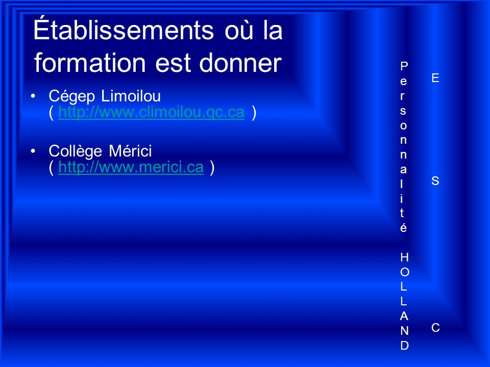 Établissements où la formation est donner Cégep Limoilou ( http://www.climoilou.qc.ca )http://www.climoilou.qc.ca Collège Mérici ( http://www.merici.ca )http://www.merici.ca Personnalité HOLLANDPersonnalité HOLLAND ESCESC