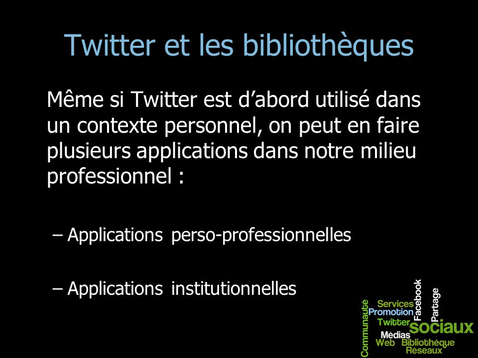 Twitter et les bibliothèques Même si Twitter est dabord utilisé dans un contexte personnel, on peut en faire plusieurs applications dans notre milieu