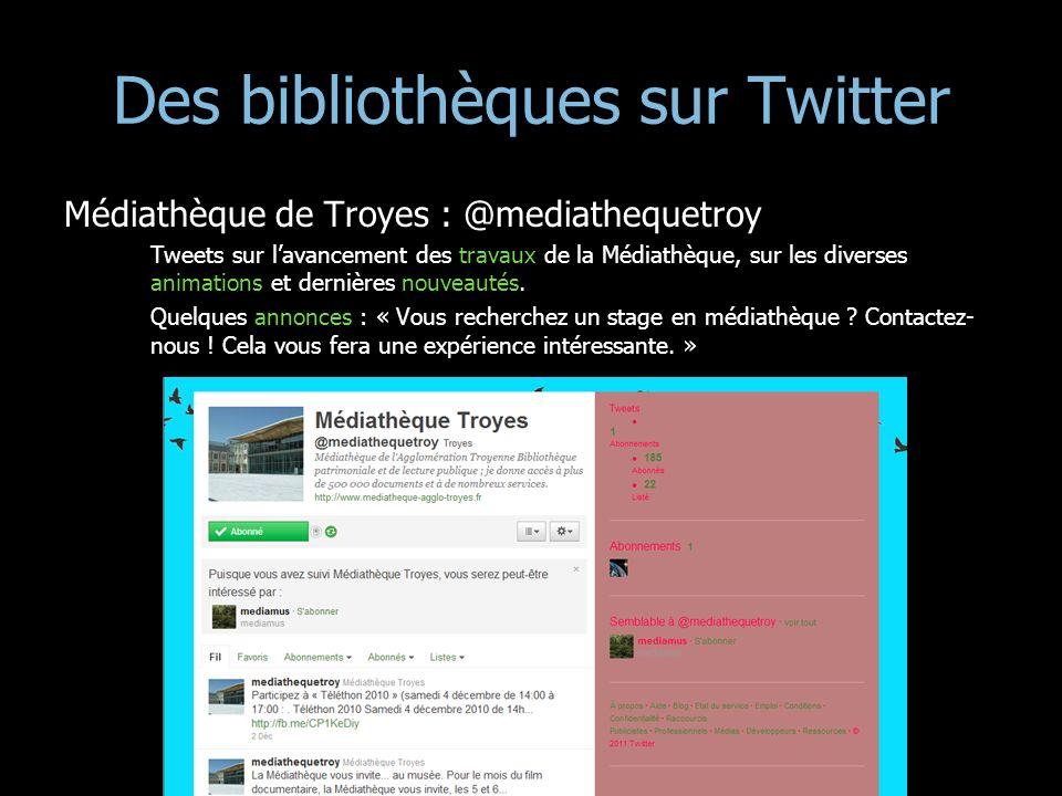 Des bibliothèques sur Twitter Médiathèque de Troyes : @mediathequetroy Tweets sur lavancement des travaux de la Médiathèque, sur les diverses animatio