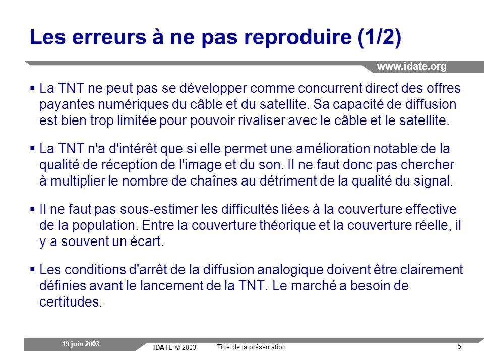 IDATE © 2003 www.idate.org 6 Titre de la présentation 19 juin 2003 Les erreurs à ne pas reproduire (2/2) Il est nécessaire d impliquer fortement les acteurs historiques dans le lancement de la TNT et d obtenir leur adhésion au processus de transition analogique/ numérique.