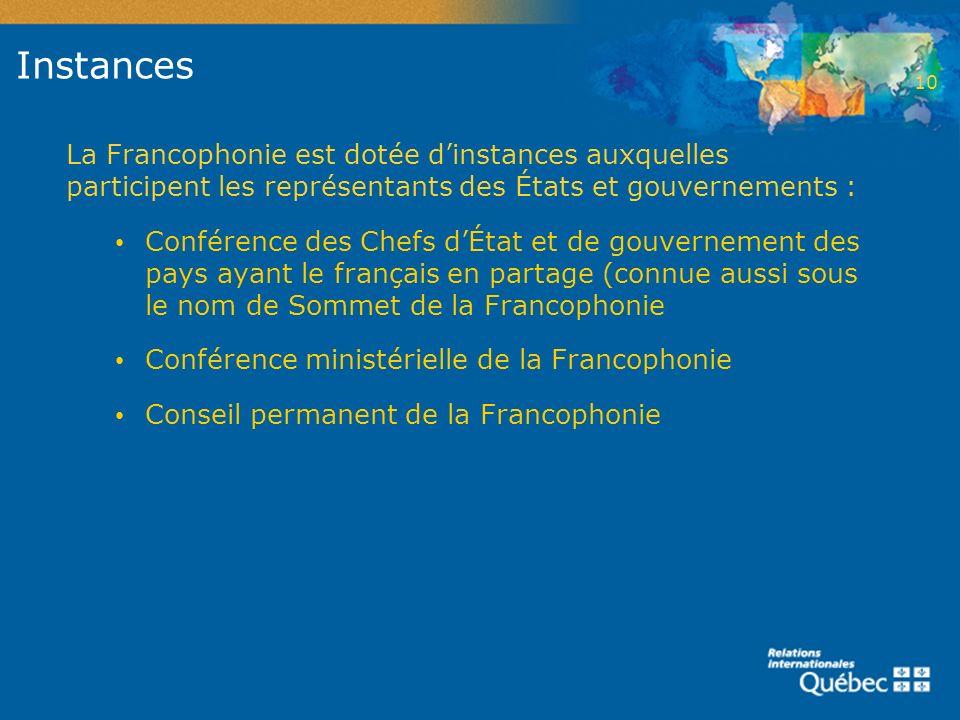 Instances La Francophonie est dotée dinstances auxquelles participent les représentants des États et gouvernements : Conférence des Chefs dÉtat et de