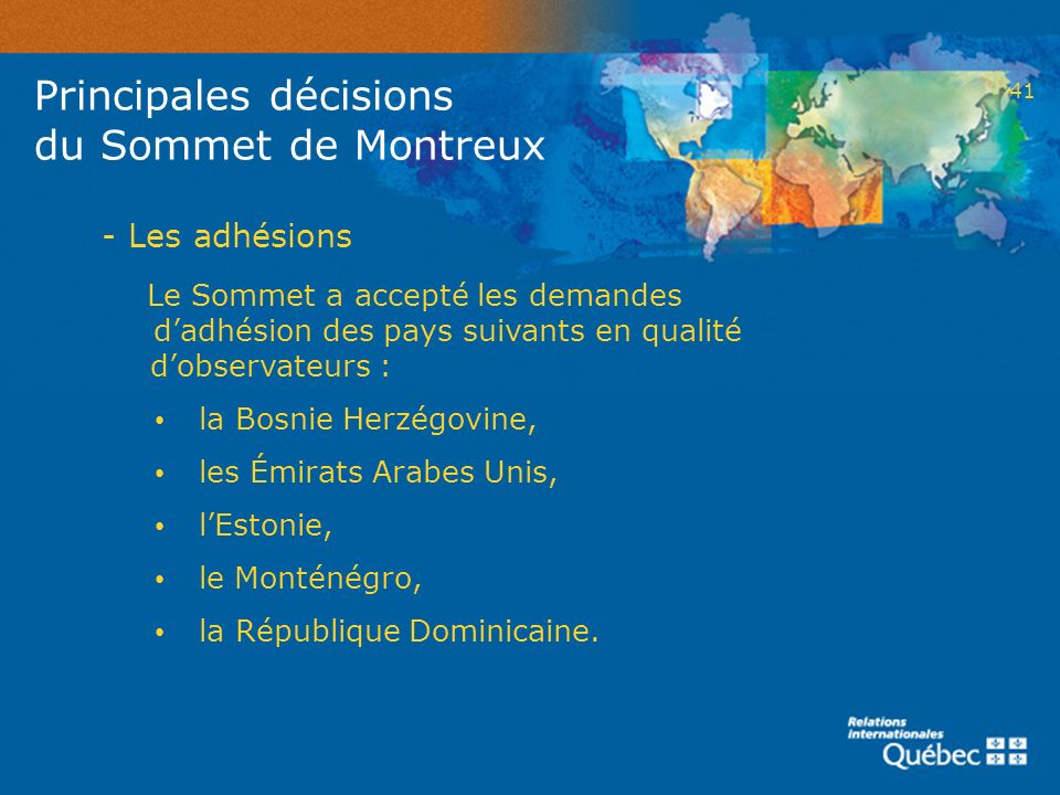 41 - Les adhésions Le Sommet a accepté les demandes dadhésion des pays suivants en qualité dobservateurs : la Bosnie Herzégovine, les Émirats Arabes U