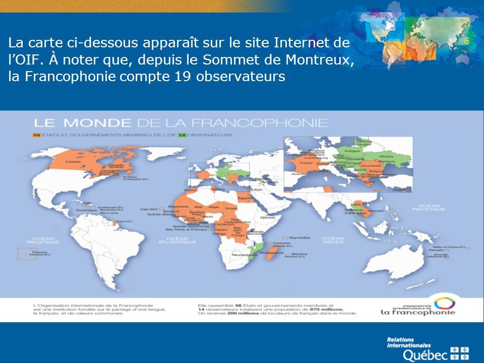 La carte ci-dessous apparaît sur le site Internet de lOIF. À noter que, depuis le Sommet de Montreux, la Francophonie compte 19 observateurs 6