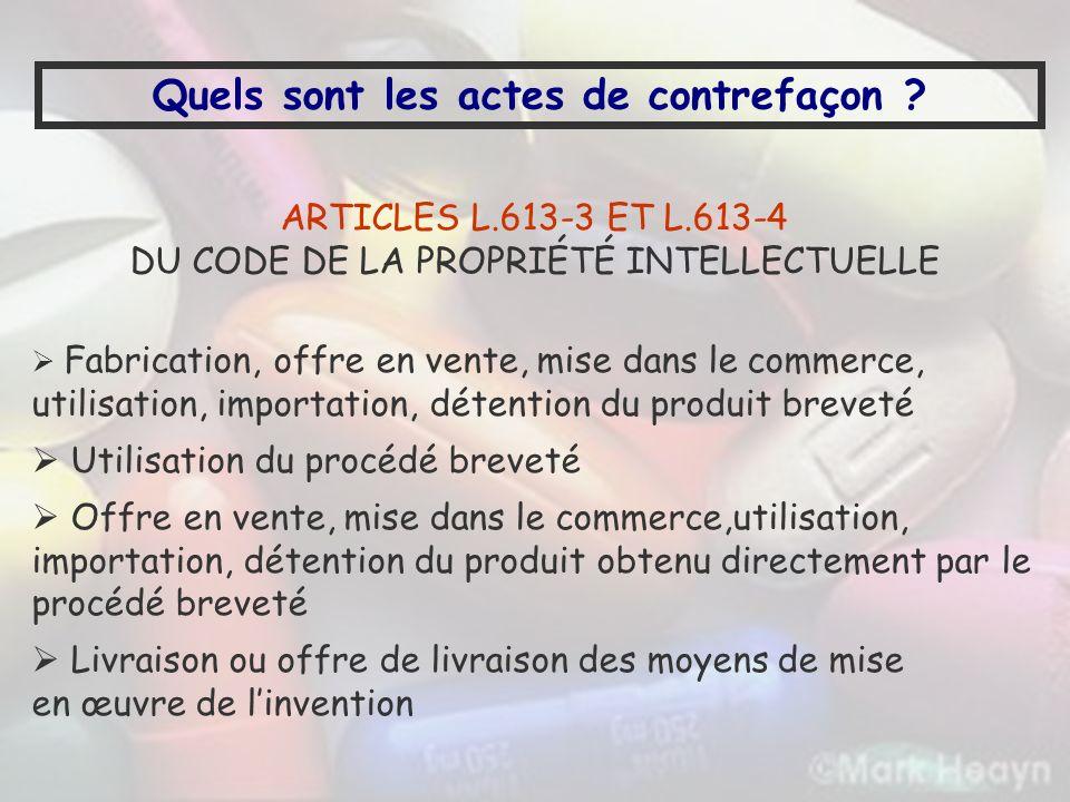Quels sont les actes de contrefaçon ? ARTICLES L.613-3 ET L.613-4 DU CODE DE LA PROPRIÉTÉ INTELLECTUELLE Fabrication, offre en vente, mise dans le com