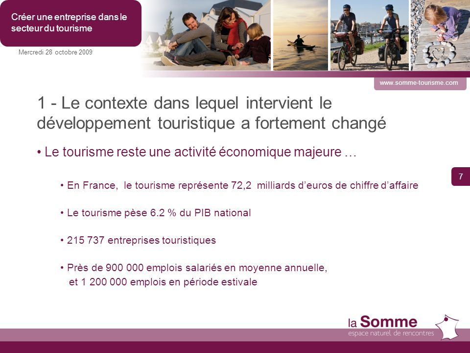 1 - Le contexte dans lequel intervient le développement touristique a fortement changé Le tourisme reste une activité économique majeure … En France, le tourisme représente 72,2 milliards deuros de chiffre daffaire Le tourisme pèse 6.2 % du PIB national 215 737 entreprises touristiques Près de 900 000 emplois salariés en moyenne annuelle, et 1 200 000 emplois en période estivale 7 Mercredi 28 octobre 2009 Créer une entreprise dans le secteur du tourisme www.somme-tourisme.com