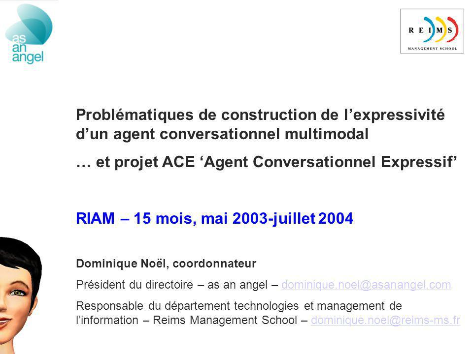 Problématiques de construction de lexpressivité dun agent conversationnel multimodal … et projet ACE Agent Conversationnel Expressif RIAM – 15 mois, mai 2003-juillet 2004 Dominique Noël, coordonnateur Président du directoire – as an angel – dominique.noel@asanangel.comdominique.noel@asanangel.com Responsable du département technologies et management de linformation – Reims Management School – dominique.noel@reims-ms.frdominique.noel@reims-ms.fr