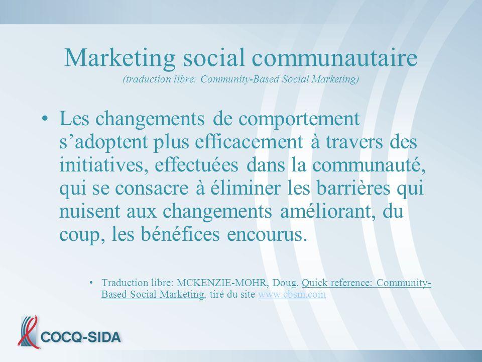 Marketing social communautaire (traduction libre: Community-Based Social Marketing) Les changements de comportement sadoptent plus efficacement à travers des initiatives, effectuées dans la communauté, qui se consacre à éliminer les barrières qui nuisent aux changements améliorant, du coup, les bénéfices encourus.