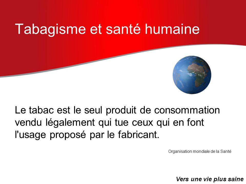 Tabagisme et santé humaine Le tabac est le seul produit de consommation vendu légalement qui tue ceux qui en font l'usage proposé par le fabricant. Or