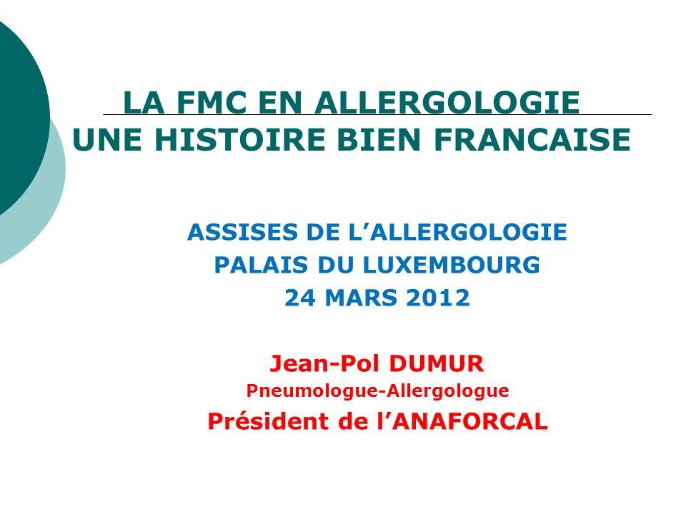 LA FMC EN ALLERGOLOGIE UNE HISTOIRE BIEN FRANCAISE ASSISES DE LALLERGOLOGIE PALAIS DU LUXEMBOURG 24 MARS 2012 Jean-Pol DUMUR Pneumologue-Allergologue