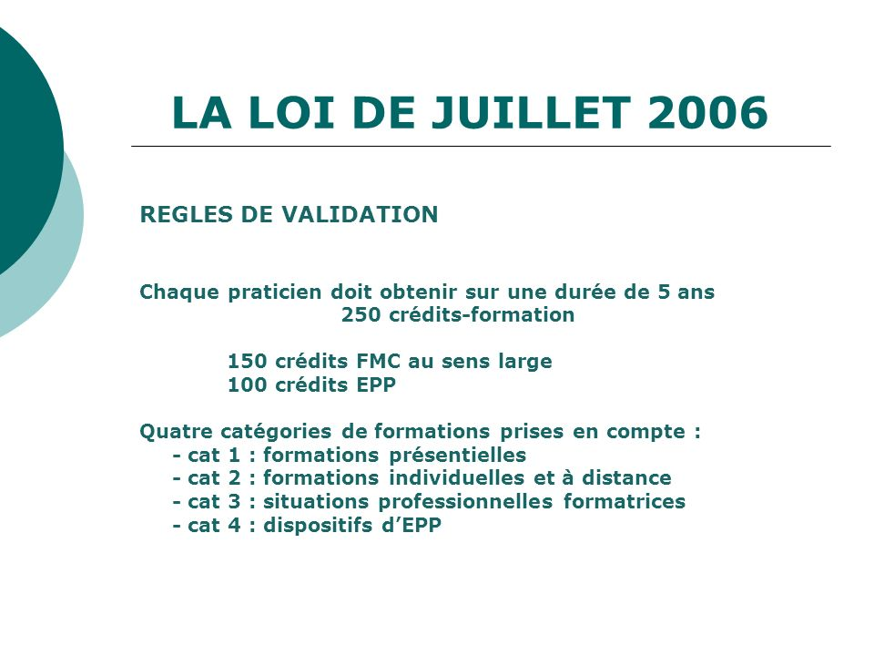 LA LOI DE JUILLET 2006 REGLES DE VALIDATION Chaque praticien doit obtenir sur une durée de 5 ans 250 crédits-formation 150 crédits FMC au sens large 1