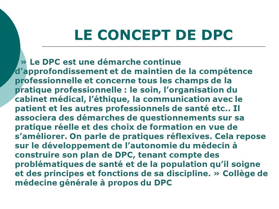 LE CONCEPT DE DPC. » Le DPC est une démarche continue dapprofondissement et de maintien de la compétence professionnelle et concerne tous les champs d