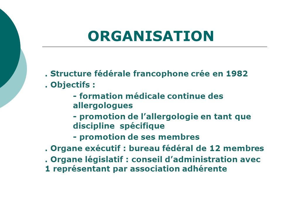 ORGANISATION. Structure fédérale francophone crée en 1982. Objectifs : - formation médicale continue des allergologues - promotion de lallergologie en