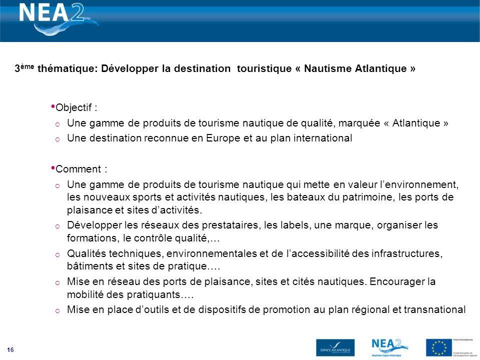 16 3 ème thématique: Développer la destination touristique « Nautisme Atlantique » Objectif : o Une gamme de produits de tourisme nautique de qualité,
