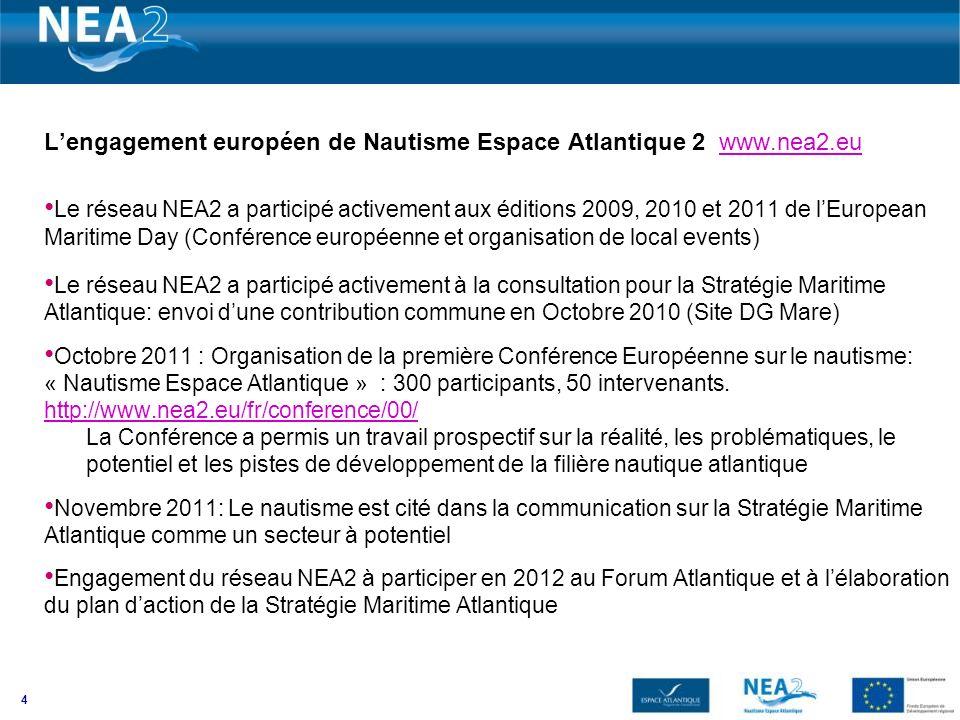 4 Lengagement européen de Nautisme Espace Atlantique 2 www.nea2.euwww.nea2.eu Le réseau NEA2 a participé activement aux éditions 2009, 2010 et 2011 de lEuropean Maritime Day (Conférence européenne et organisation de local events) Le réseau NEA2 a participé activement à la consultation pour la Stratégie Maritime Atlantique: envoi dune contribution commune en Octobre 2010 (Site DG Mare) Octobre 2011 : Organisation de la première Conférence Européenne sur le nautisme: « Nautisme Espace Atlantique » : 300 participants, 50 intervenants.