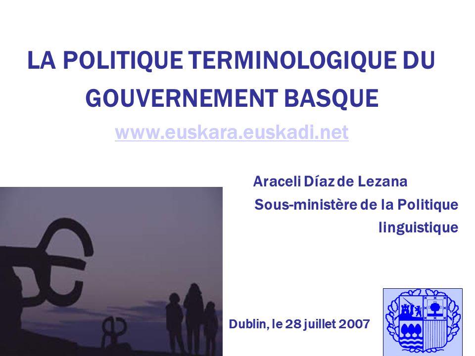 LA POLITIQUE TERMINOLOGIQUE DU GOUVERNEMENT BASQUE www.euskara.euskadi.net www.euskara.euskadi.net Araceli Díaz de Lezana Sous-ministère de la Politique linguistique Dublin, le 28 juillet 2007