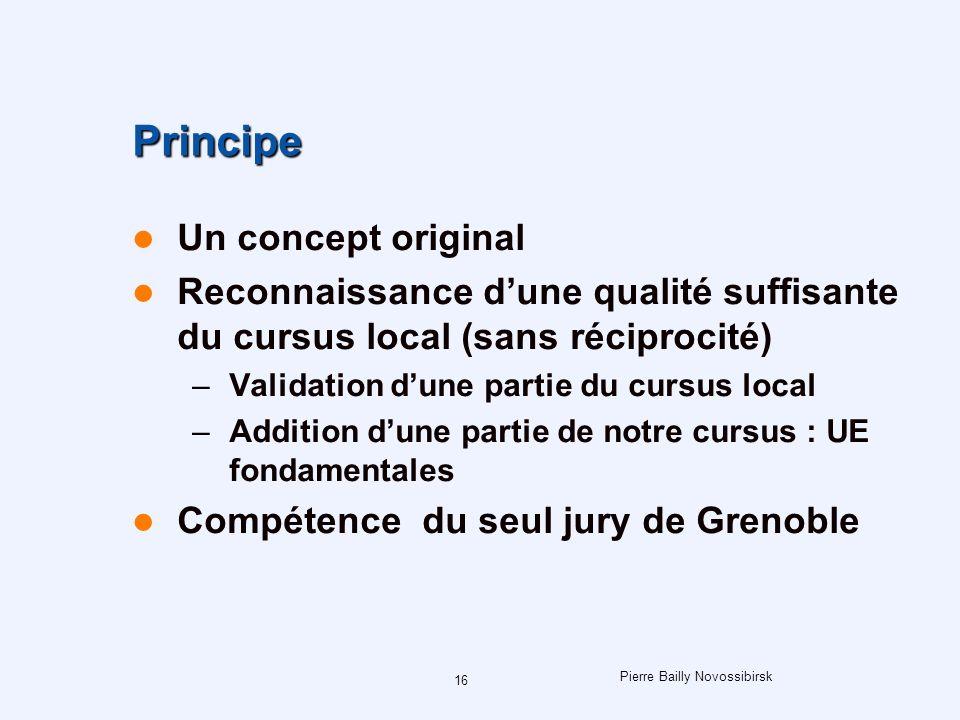 Pierre Bailly Novossibirsk 16 Principe Un concept original Reconnaissance dune qualité suffisante du cursus local (sans réciprocité) –Validation dune partie du cursus local –Addition dune partie de notre cursus : UE fondamentales Compétence du seul jury de Grenoble
