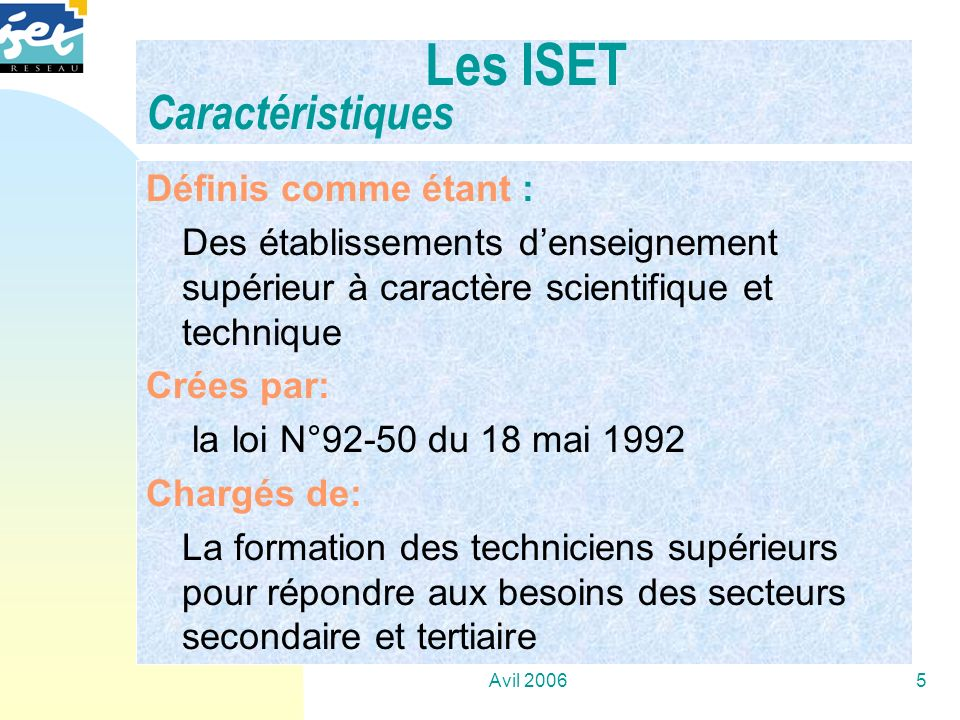 Avil 20065 Les ISET Caractéristiques Définis comme étant : Des établissements denseignement supérieur à caractère scientifique et technique Crées par: