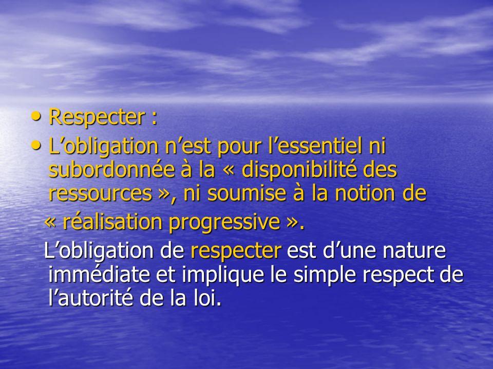 Respecter : Respecter : Lobligation nest pour lessentiel ni subordonnée à la « disponibilité des ressources », ni soumise à la notion de Lobligation nest pour lessentiel ni subordonnée à la « disponibilité des ressources », ni soumise à la notion de « réalisation progressive ».