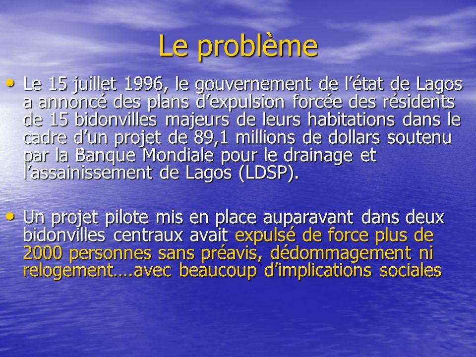 Le problème Le 15 juillet 1996, le gouvernement de létat de Lagos a annoncé des plans dexpulsion forcée des résidents de 15 bidonvilles majeurs de leurs habitations dans le cadre dun projet de 89,1 millions de dollars soutenu par la Banque Mondiale pour le drainage et lassainissement de Lagos (LDSP).