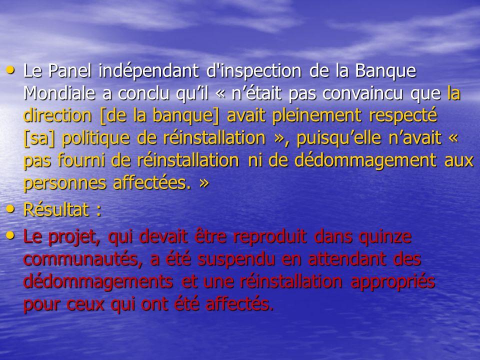 Le Panel indépendant d inspection de la Banque Mondiale a conclu quil « nétait pas convaincu que la direction [de la banque] avait pleinement respecté [sa] politique de réinstallation », puisquelle navait « pas fourni de réinstallation ni de dédommagement aux personnes affectées.