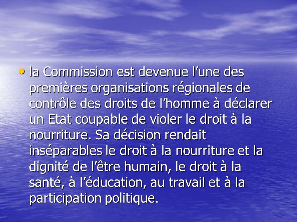 la Commission est devenue lune des premières organisations régionales de contrôle des droits de lhomme à déclarer un Etat coupable de violer le droit à la nourriture.