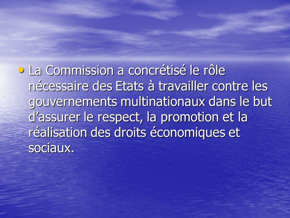 La Commission a concrétisé le rôle nécessaire des Etats à travailler contre les gouvernements multinationaux dans le but dassurer le respect, la promotion et la réalisation des droits économiques et sociaux.