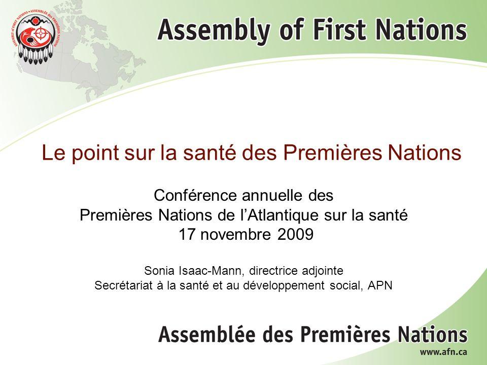 Le point sur la santé des Premières Nations Conférence annuelle des Premières Nations de lAtlantique sur la santé 17 novembre 2009 Sonia Isaac-Mann, directrice adjointe Secrétariat à la santé et au développement social, APN