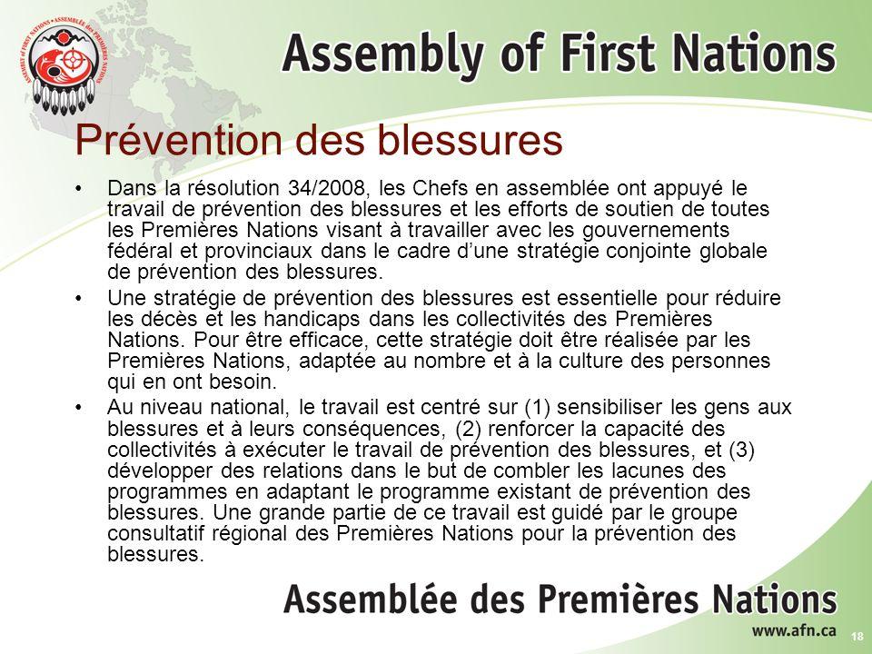18 Prévention des blessures Dans la résolution 34/2008, les Chefs en assemblée ont appuyé le travail de prévention des blessures et les efforts de soutien de toutes les Premières Nations visant à travailler avec les gouvernements fédéral et provinciaux dans le cadre dune stratégie conjointe globale de prévention des blessures.