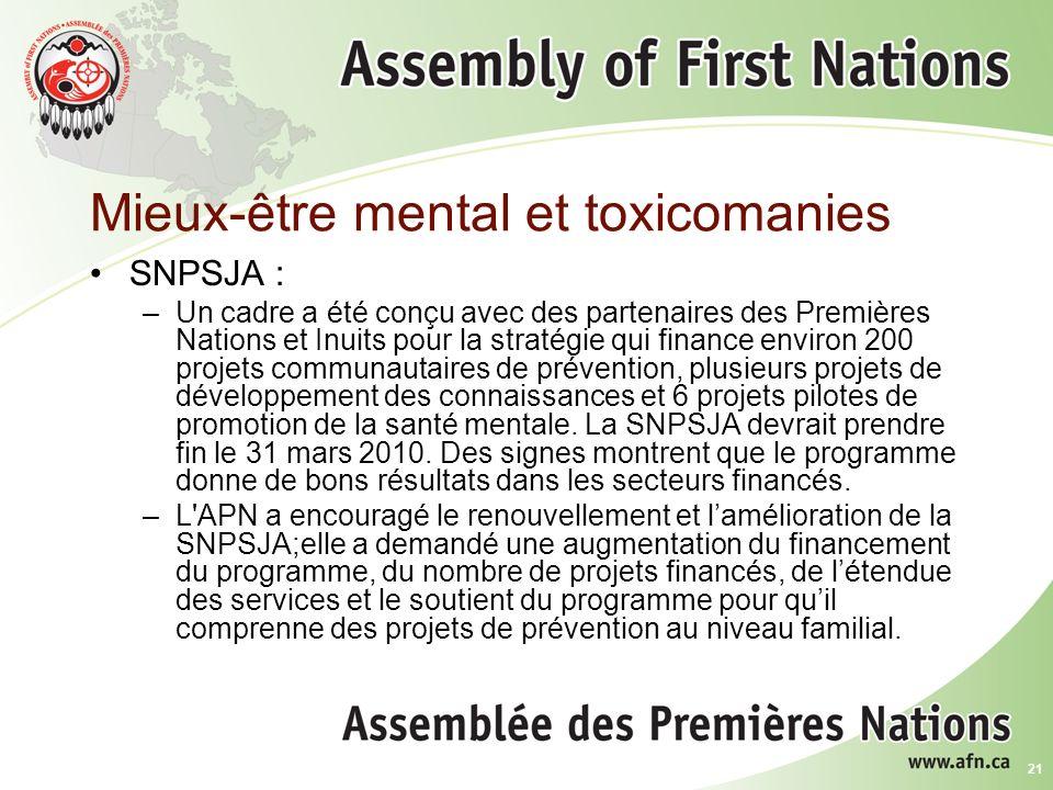 21 Mieux-être mental et toxicomanies SNPSJA : –Un cadre a été conçu avec des partenaires des Premières Nations et Inuits pour la stratégie qui finance environ 200 projets communautaires de prévention, plusieurs projets de développement des connaissances et 6 projets pilotes de promotion de la santé mentale.